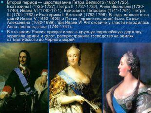 Второй период— царствование Петра Великого (1682-1725), Екатерины I (1725-17