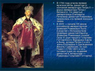В 1730 году угасла прямая мужская ветвь династии (с кончиной императора Петра