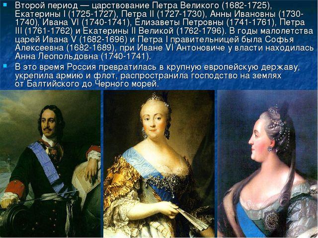 Второй период— царствование Петра Великого (1682-1725), Екатерины I (1725-17...