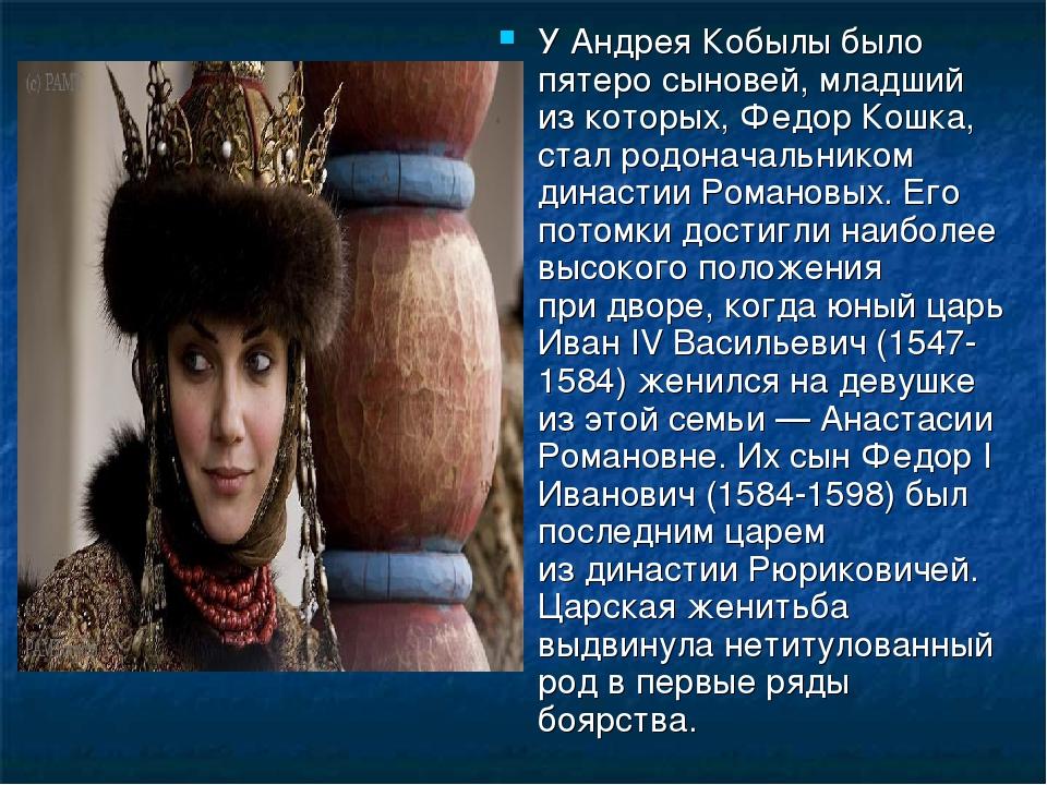 У Андрея Кобылы было пятеро сыновей, младший изкоторых, Федор Кошка, стал ро...