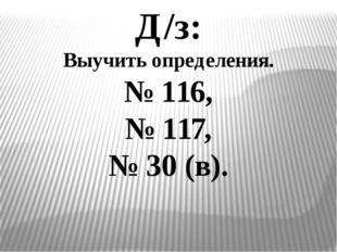 Д/з: Выучить определения. № 116, № 117, № 30 (в).