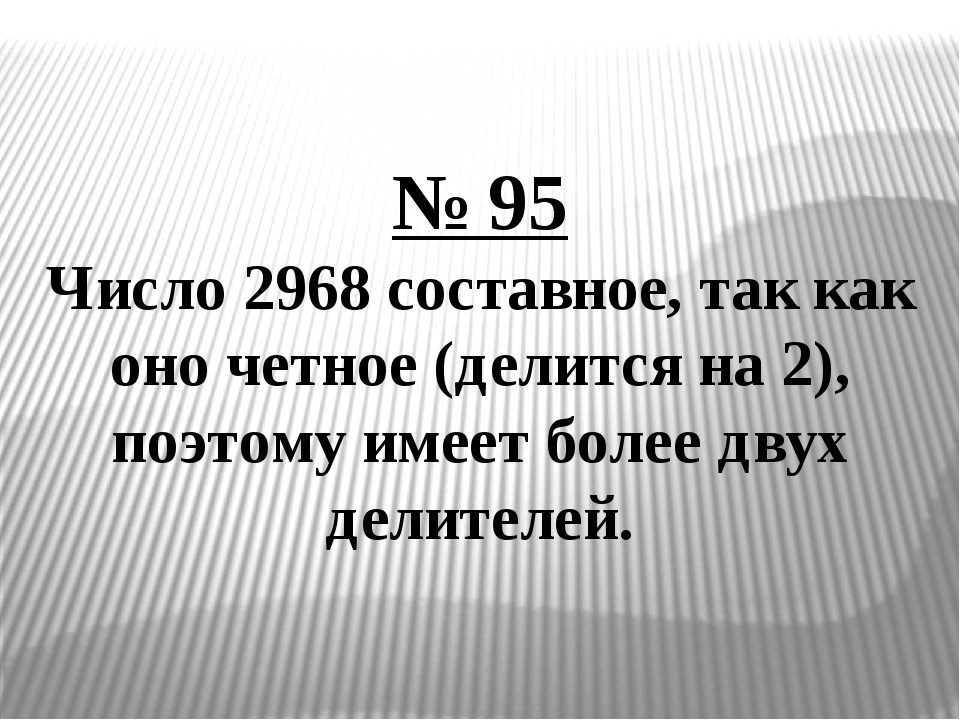 № 95 Число 2968 составное, так как оно четное (делится на 2), поэтому имеет б...