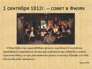 1 сентября 1812г. – совет в Филях «Пока будет еще существовать армия и находи
