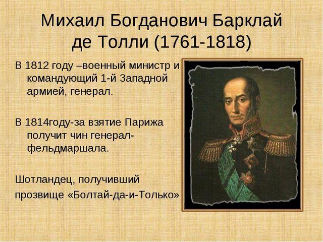 Михаил Богданович Барклай де Толли (1761-1818) В 1812 году –военный министр и...