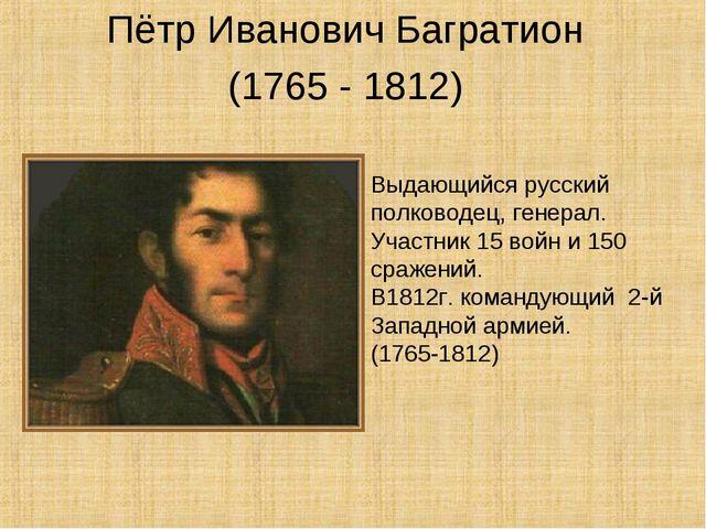 Пётр Иванович Багратион (1765 - 1812) Выдающийся русский полководец, генерал...