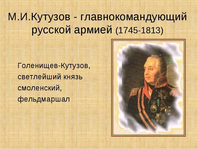 М.И.Кутузов - главнокомандующий русской армией (1745-1813) Голенищев-Кутузов,...