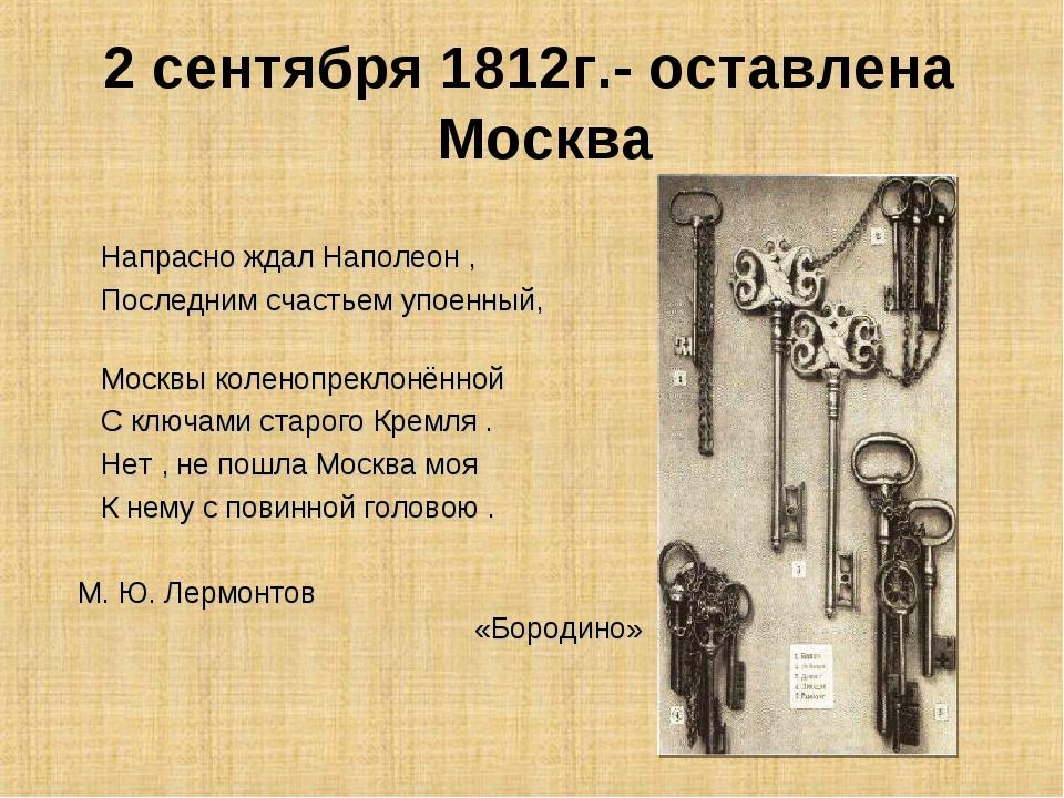 2 сентября 1812г.- оставлена Москва Напрасно ждал Наполеон , Последним счасть...