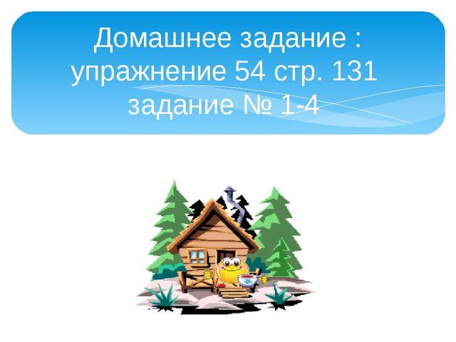 Домашнее задание : упражнение 54 стр. 131 задание № 1-4