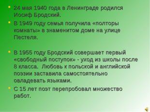 24 мая 1940 года в Ленинграде родился Иосиф Бродский. В 1949 году семья получ