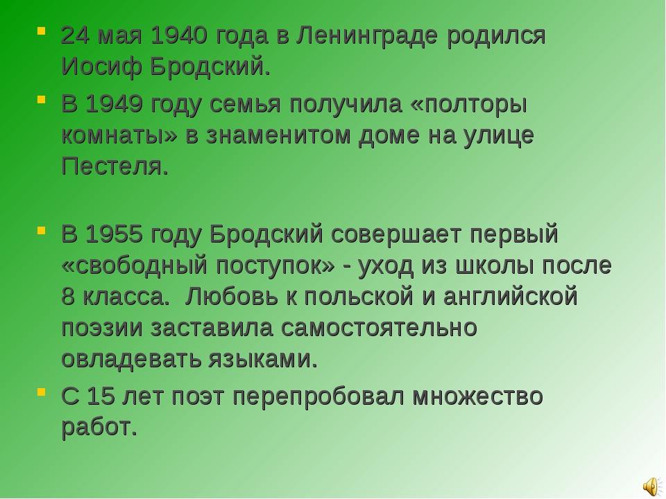 24 мая 1940 года в Ленинграде родился Иосиф Бродский. В 1949 году семья получ...