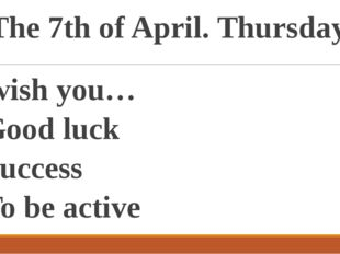 The 7th of April. Thursday. I wish you… Good luck Success To be active To be