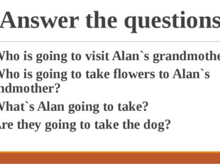 Answer the questions 1. Who is going to visit Alan`s grandmother? 2. Who is g