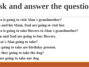 Ask and answer the questions 1. Who is going to visit Alan`s grandmother? - A