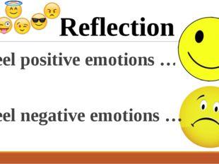 I feel positive emotions … I feel negative emotions … Reflection