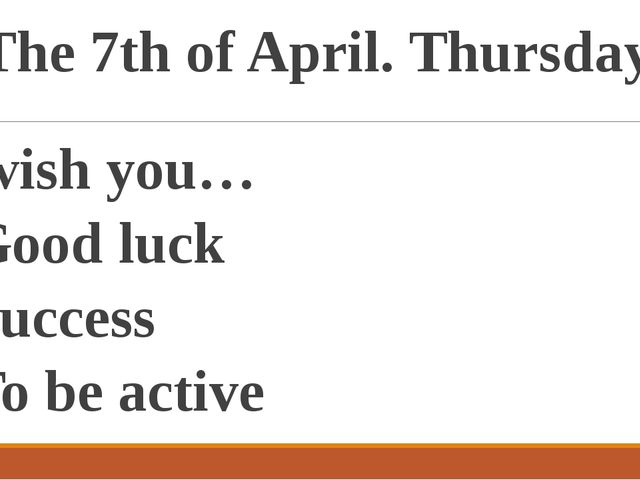 The 7th of April. Thursday. I wish you… Good luck Success To be active To be...