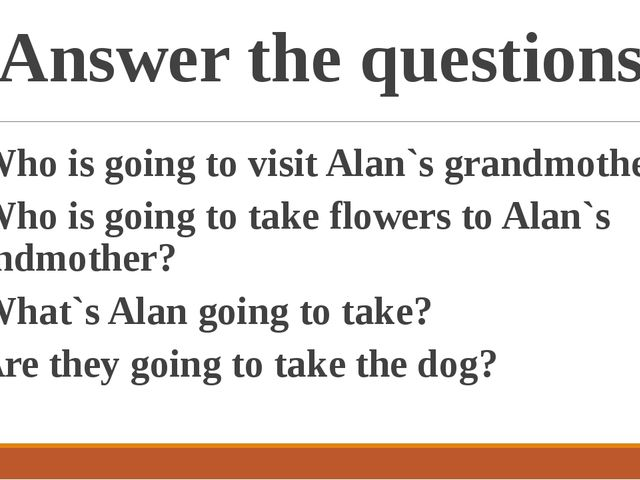 Answer the questions 1. Who is going to visit Alan`s grandmother? 2. Who is g...