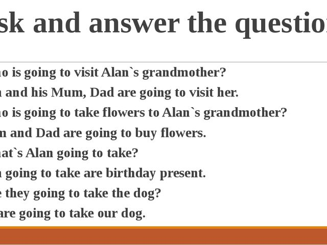 Ask and answer the questions 1. Who is going to visit Alan`s grandmother? - A...
