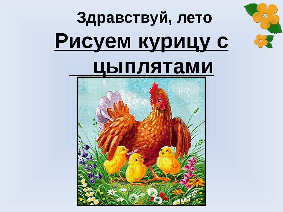 Здравствуй, лето Рисуем курицу с цыплятами