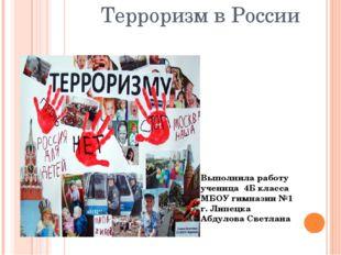 Терроризм в России Выполнила работу ученица 4Б класса МБОУ гимназии №1 г. Лип