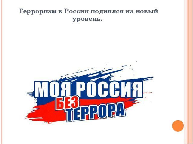 Терроризм в России поднялся на новый уровень.