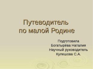 Путеводитель по малой Родине Подготовила Богатырёва Наталия Научный руководит