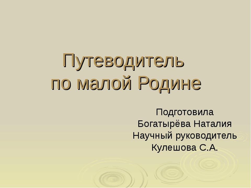 Путеводитель по малой Родине Подготовила Богатырёва Наталия Научный руководит...