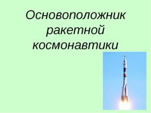 Основоположник ракетной космонавтики