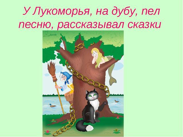 У Лукоморья, на дубу, пел песню, рассказывал сказки