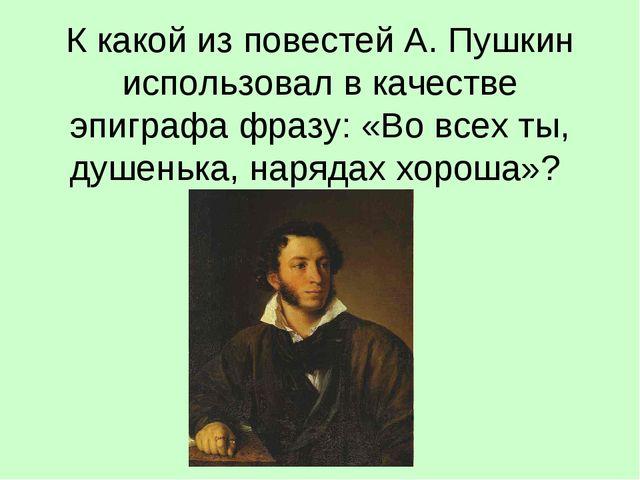 К какой из повестей А. Пушкин использовал в качестве эпиграфа фразу: «Во все...