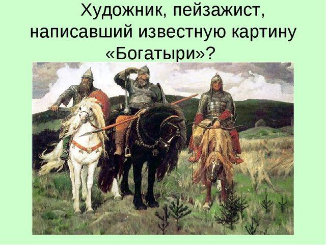 Художник, пейзажист, написавший известную картину «Богатыри»?