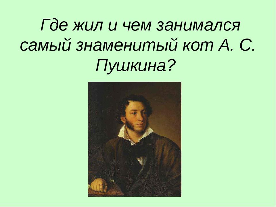 Где жил и чем занимался самый знаменитый кот А. С. Пушкина?