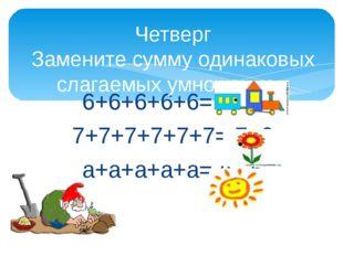 6+6+6+6+6= 6 5 7+7+7+7+7+7= 7 6 а+а+а+а+а= а 5 Четверг Замените сумму одинак