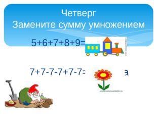 5+6+7+8+9= ловушка 7+7-7-7+7-7= ловушка Четверг Замените сумму умножением