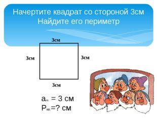 Начертите квадрат со стороной 3см Найдите его периметр 3см акв. = 3 см Ркв.=?