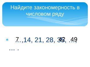 …,14, 21, 28, 35, …, … . Найдите закономерность в числовом ряду 7 42 49