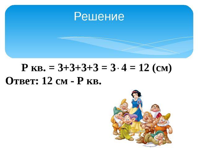 Решение Р кв. = 3+3+3+3 = 3 4 = 12 (см) Ответ: 12 см - Р кв.