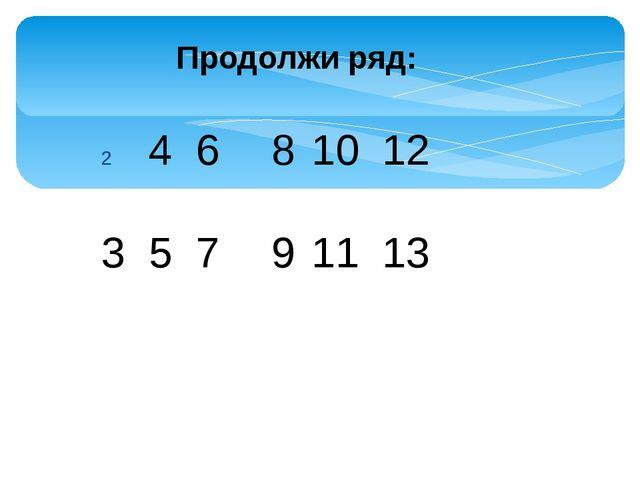 Продолжи ряд: 4 6 3 5 7 8 9 10 11 12 13