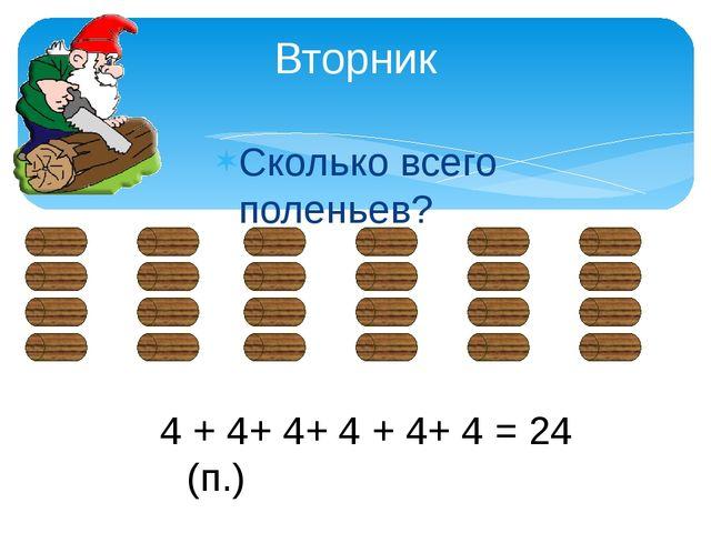 Сколько всего поленьев? Вторник 4 + 4+ 4+ 4 + 4+ 4 = 24 (п.)