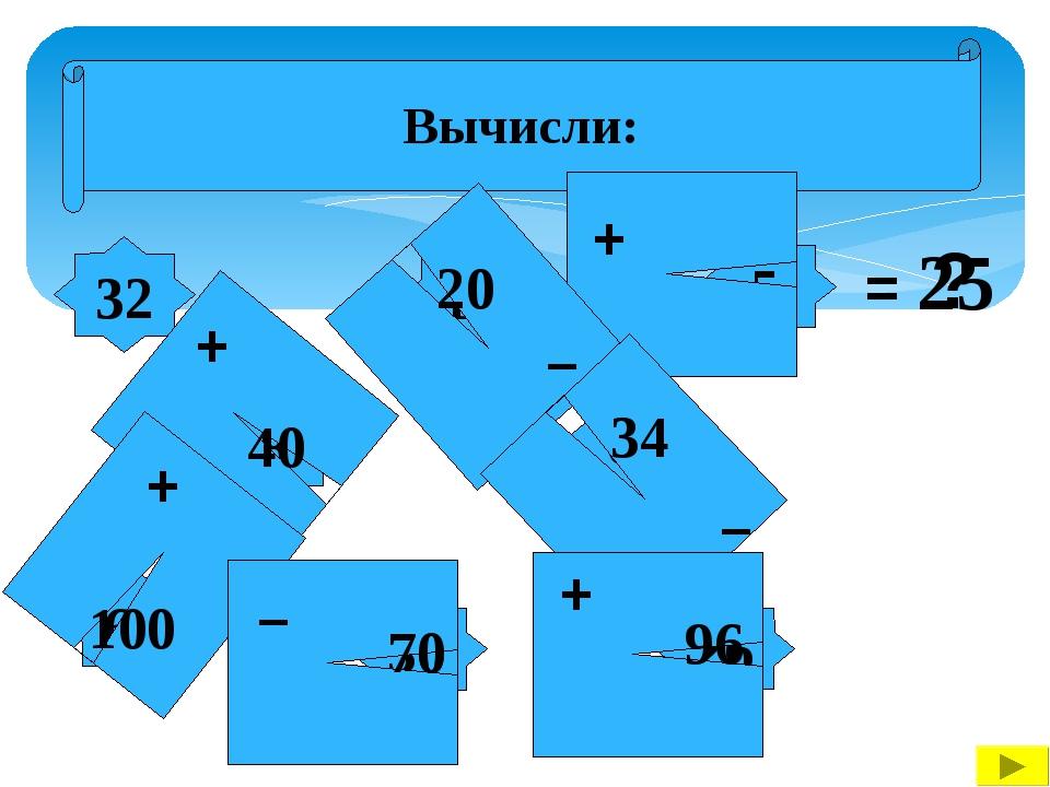 Вычисли: 32 8 26 60 14 30 62 5 + + + – – – + = ? 40 100 70 96 34 20 25