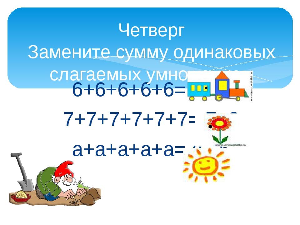 6+6+6+6+6= 6 5 7+7+7+7+7+7= 7 6 а+а+а+а+а= а 5 Четверг Замените сумму одинак...
