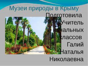 Музеи природы в Крыму Подготовила Учитель начальных классов Галий Наталья Ник
