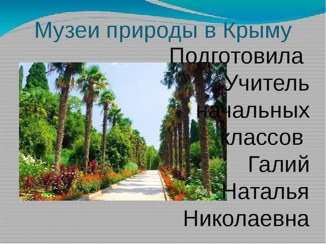 Музеи природы в Крыму Подготовила Учитель начальных классов Галий Наталья Ник...