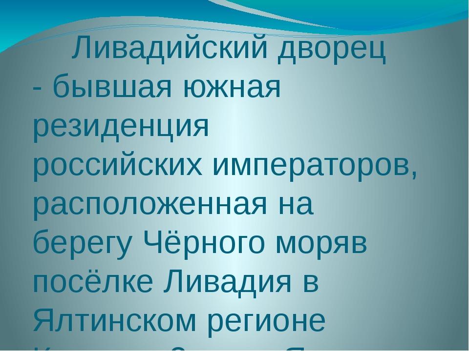 Ливадийский дворец - бывшая южная резиденция российских императоров, располо...