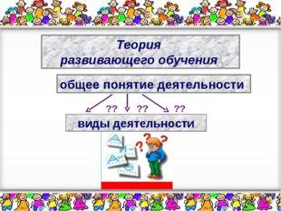 Теория развивающего обучения общее понятие деятельности ?? ?? ?? виды деятель