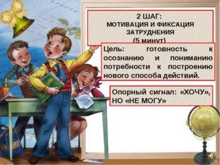 2 ШАГ: МОТИВАЦИЯ И ФИКСАЦИЯ ЗАТРУДНЕНИЯ (5 минут) Цель: готовность к осознани