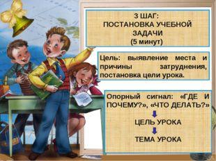 3 ШАГ: ПОСТАНОВКА УЧЕБНОЙ ЗАДАЧИ (5 минут) Цель: выявление места и причины за