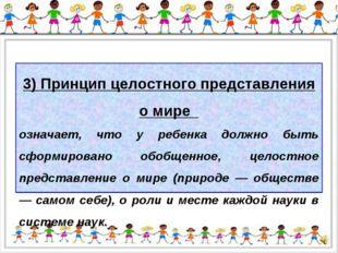 3) Принцип целостного представления о мире означает, что у ребенка должно быт