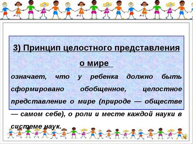 3) Принцип целостного представления о мире означает, что у ребенка должно быт...
