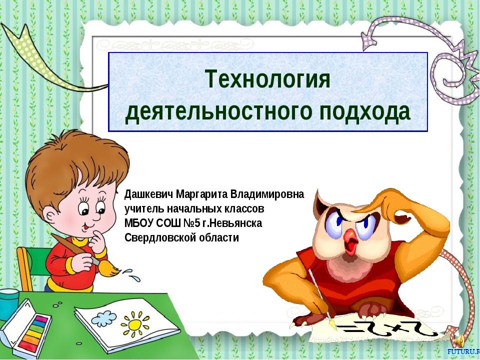 Технология деятельностного подхода Дашкевич Маргарита Владимировна учитель на...