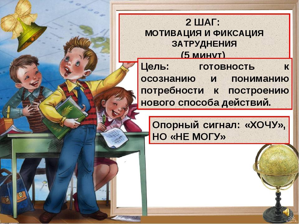 2 ШАГ: МОТИВАЦИЯ И ФИКСАЦИЯ ЗАТРУДНЕНИЯ (5 минут) Цель: готовность к осознани...